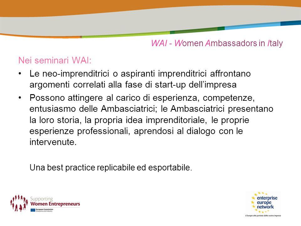 WAI - Women Ambassadors in Italy Nei seminari WAI: Le neo-imprenditrici o aspiranti imprenditrici affrontano argomenti correlati alla fase di start-up dellimpresa Possono attingere al carico di esperienza, competenze, entusiasmo delle Ambasciatrici; le Ambasciatrici presentano la loro storia, la propria idea imprenditoriale, le proprie esperienze professionali, aprendosi al dialogo con le intervenute.
