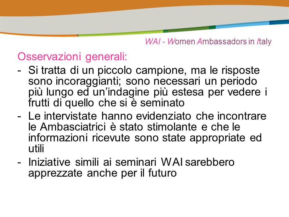 WAI - Women Ambassadors in Italy Osservazioni generali: -Si tratta di un piccolo campione, ma le risposte sono incoraggianti; sono necessari un periodo più lungo ed unindagine più estesa per vedere i frutti di quello che si è seminato -Le intervistate hanno evidenziato che incontrare le Ambasciatrici è stato stimolante e che le informazioni ricevute sono state appropriate ed utili -Iniziative simili ai seminari WAI sarebbero apprezzate anche per il futuro