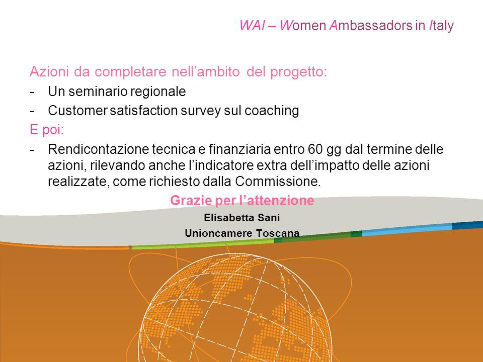 WAI – Women Ambassadors in Italy Azioni da completare nellambito del progetto: -Un seminario regionale -Customer satisfaction survey sul coaching E poi: -Rendicontazione tecnica e finanziaria entro 60 gg dal termine delle azioni, rilevando anche lindicatore extra dellimpatto delle azioni realizzate, come richiesto dalla Commissione.