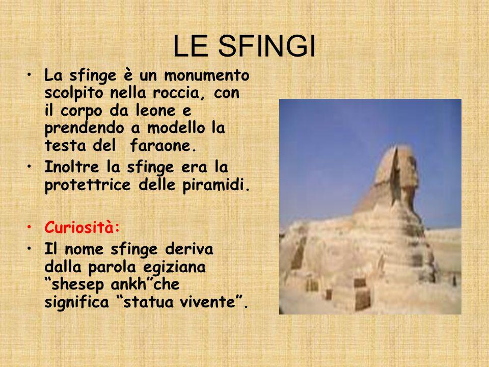 LE PIRAMIDI Le piramidi sono delle tombe reali. Al loro interno venivano inseriti gli oggetti cari al defunto e il cibo che garantiva la vita del fara