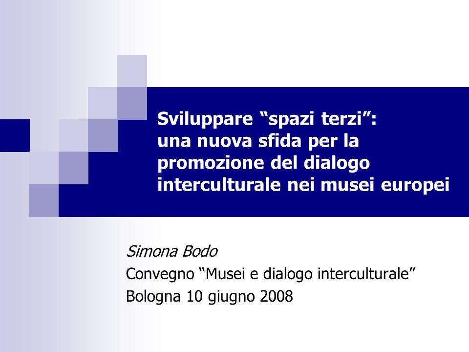 Sviluppare spazi terzi: una nuova sfida per la promozione del dialogo interculturale nei musei europei Simona Bodo Convegno Musei e dialogo interculturale Bologna 10 giugno 2008