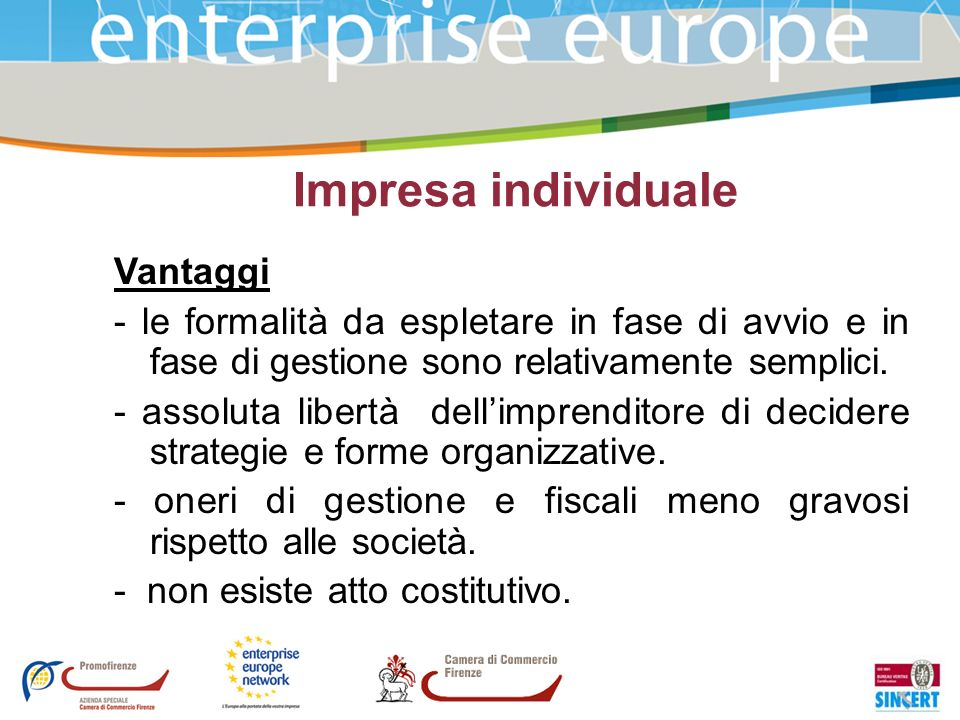 Impresa individuale Vantaggi - le formalità da espletare in fase di avvio e in fase di gestione sono relativamente semplici. - assoluta libertà dellim