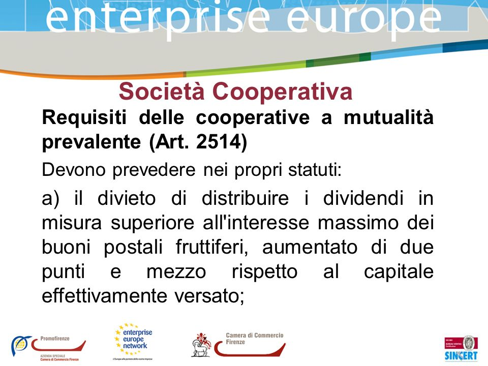 Società Cooperativa Requisiti delle cooperative a mutualità prevalente (Art. 2514) Devono prevedere nei propri statuti: a) il divieto di distribuire i