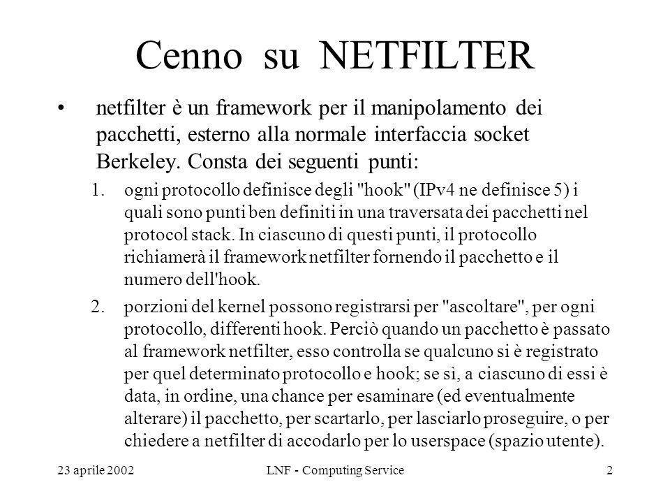 23 aprile 2002LNF - Computing Service2 Cenno su NETFILTER netfilter è un framework per il manipolamento dei pacchetti, esterno alla normale interfaccia socket Berkeley.