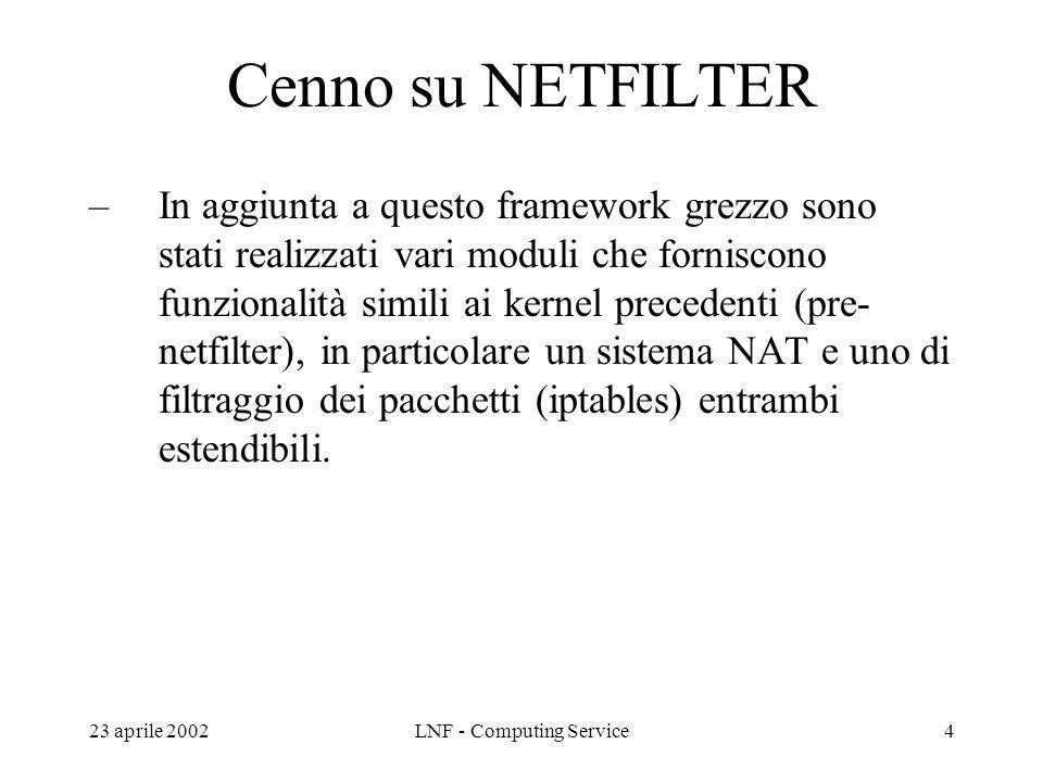 23 aprile 2002LNF - Computing Service5 IPTABLES Iptables e linterfaccia utente per limpostazione di filtri eseguiti da netfilter a livello di Kernel (disponibile in tutte le versioni di Linux) E levoluzione di ipchains, entrambi sviluppati da Rusty Russell Attualmente la versione disponibile e la 1.2.6a da implementare sulla versione Kernel >= 2.4.x (raccomandata 2.4.18) In grado di effettuare filtering su protocolli IPv4, IPv6, Decnet, etc.