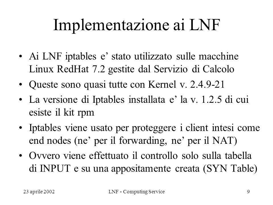23 aprile 2002LNF - Computing Service9 Implementazione ai LNF Ai LNF iptables e stato utilizzato sulle macchine Linux RedHat 7.2 gestite dal Servizio di Calcolo Queste sono quasi tutte con Kernel v.