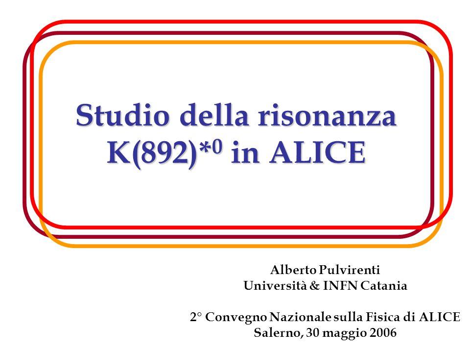 1 Studio della risonanza K(892)* 0 in ALICE Alberto Pulvirenti Università & INFN Catania 2° Convegno Nazionale sulla Fisica di ALICE Salerno, 30 maggio 2006