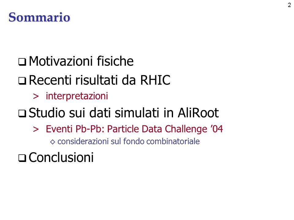 2Sommario Motivazioni fisiche Recenti risultati da RHIC >interpretazioni Studio sui dati simulati in AliRoot >Eventi Pb-Pb: Particle Data Challenge 04 considerazioni sul fondo combinatoriale Conclusioni