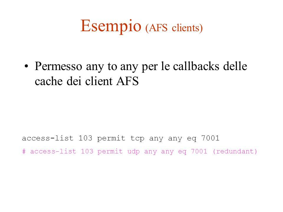 Esempio (AFS clients) Permesso any to any per le callbacks delle cache dei client AFS access-list 103 permit tcp any any eq 7001 # access-list 103 per