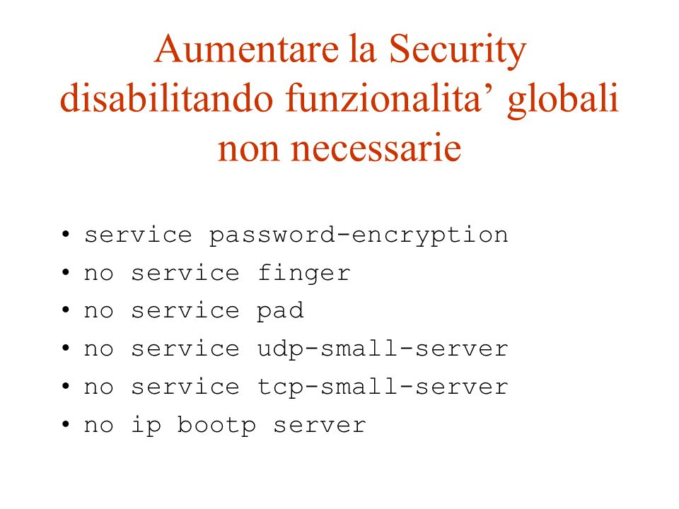 Aumentare la Security disabilitando funzionalita globali non necessarie service password-encryption no service finger no service pad no service udp-sm