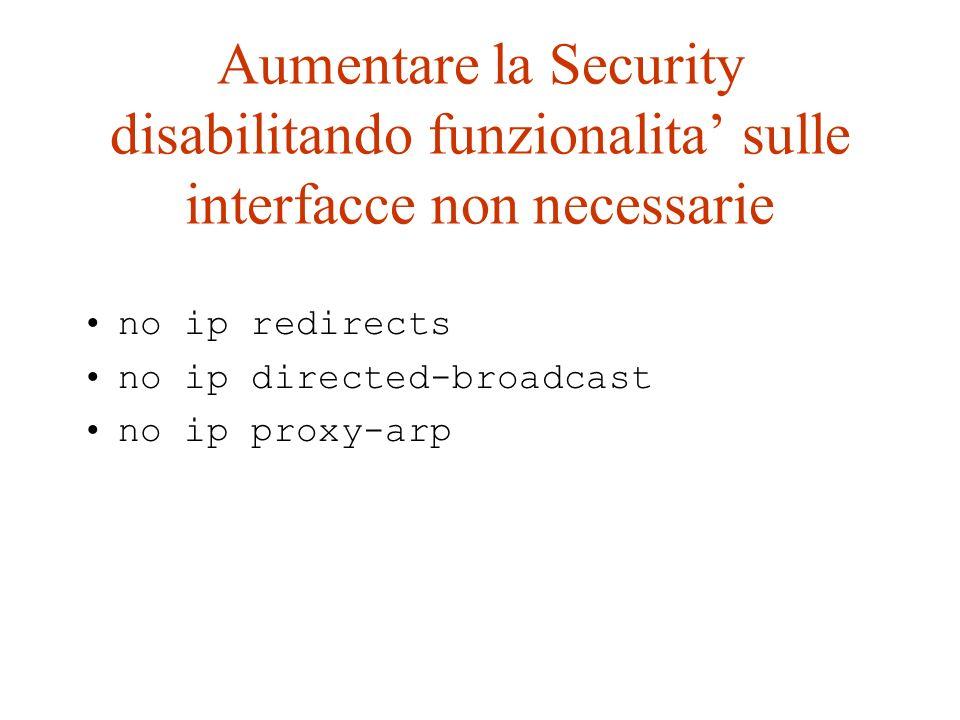 Aumentare la Security disabilitando funzionalita sulle interfacce non necessarie no ip redirects no ip directed-broadcast no ip proxy-arp