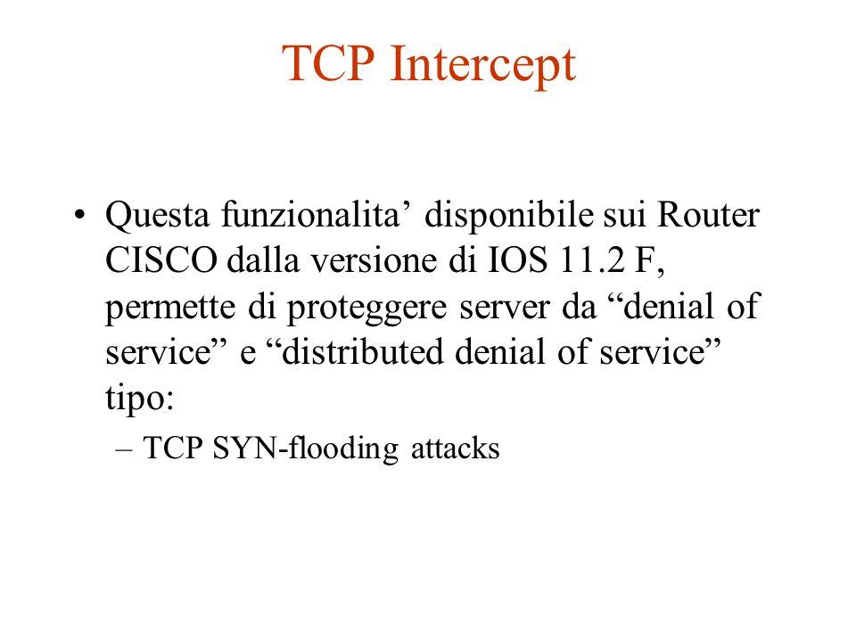 TCP Intercept Questa funzionalita disponibile sui Router CISCO dalla versione di IOS 11.2 F, permette di proteggere server da denial of service e dist