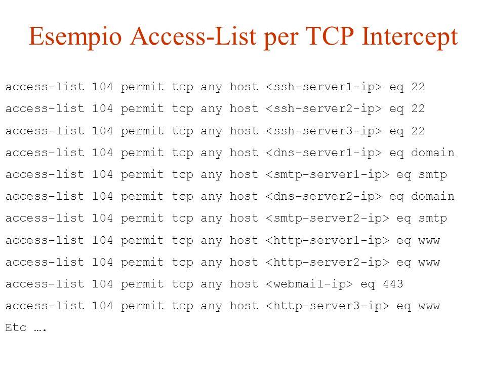 Esempio Access-List per TCP Intercept access-list 104 permit tcp any host eq 22 access-list 104 permit tcp any host eq domain access-list 104 permit t