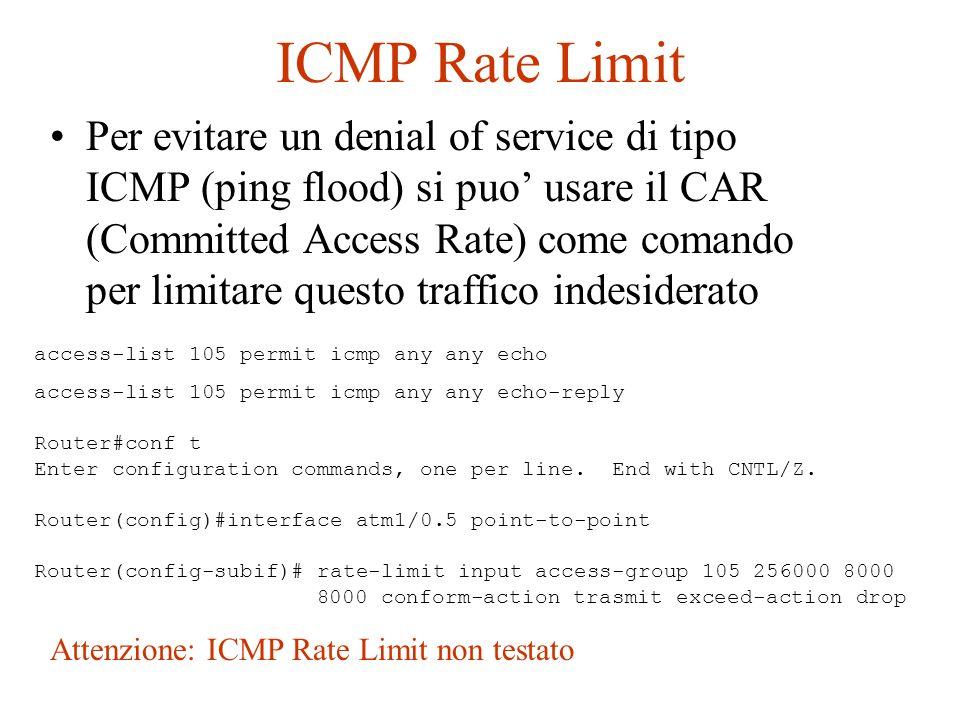 ICMP Rate Limit Per evitare un denial of service di tipo ICMP (ping flood) si puo usare il CAR (Committed Access Rate) come comando per limitare quest