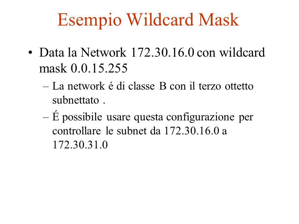Esempio Wildcard Mask Data la Network 172.30.16.0 con wildcard mask 0.0.15.255 –La network é di classe B con il terzo ottetto subnettato. –É possibile
