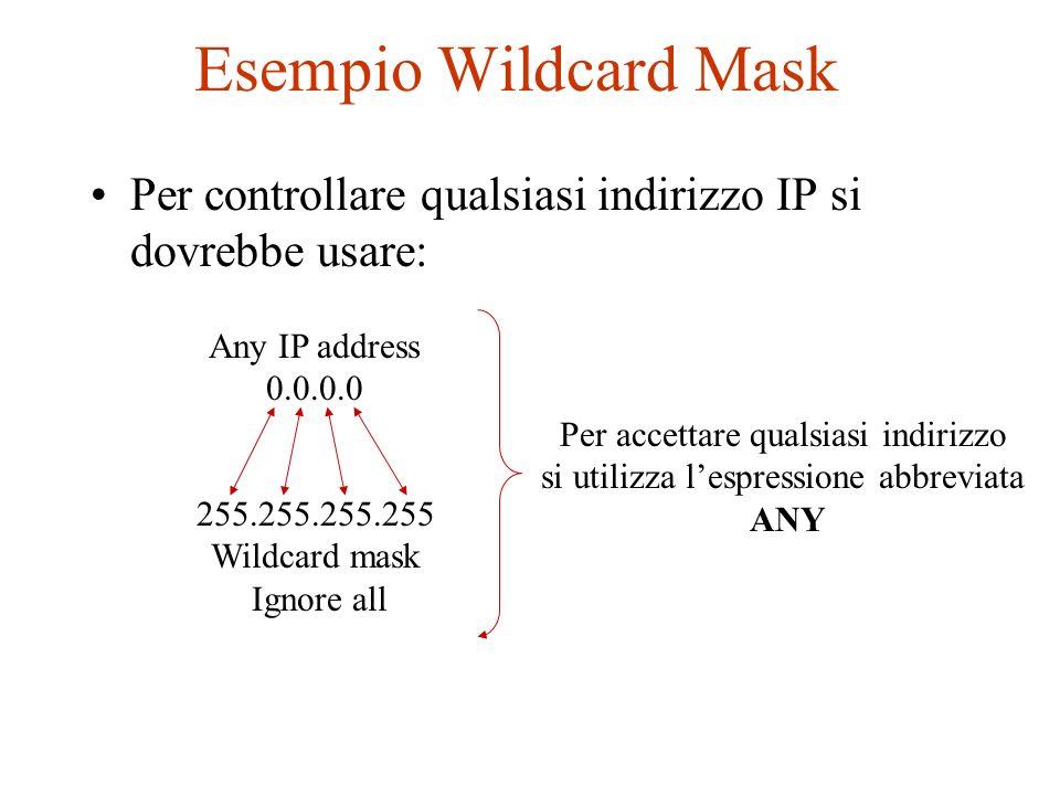 Esempio Wildcard Mask Per controllare qualsiasi indirizzo IP si dovrebbe usare: Any IP address 0.0.0.0 255.255.255.255 Wildcard mask Ignore all Per ac