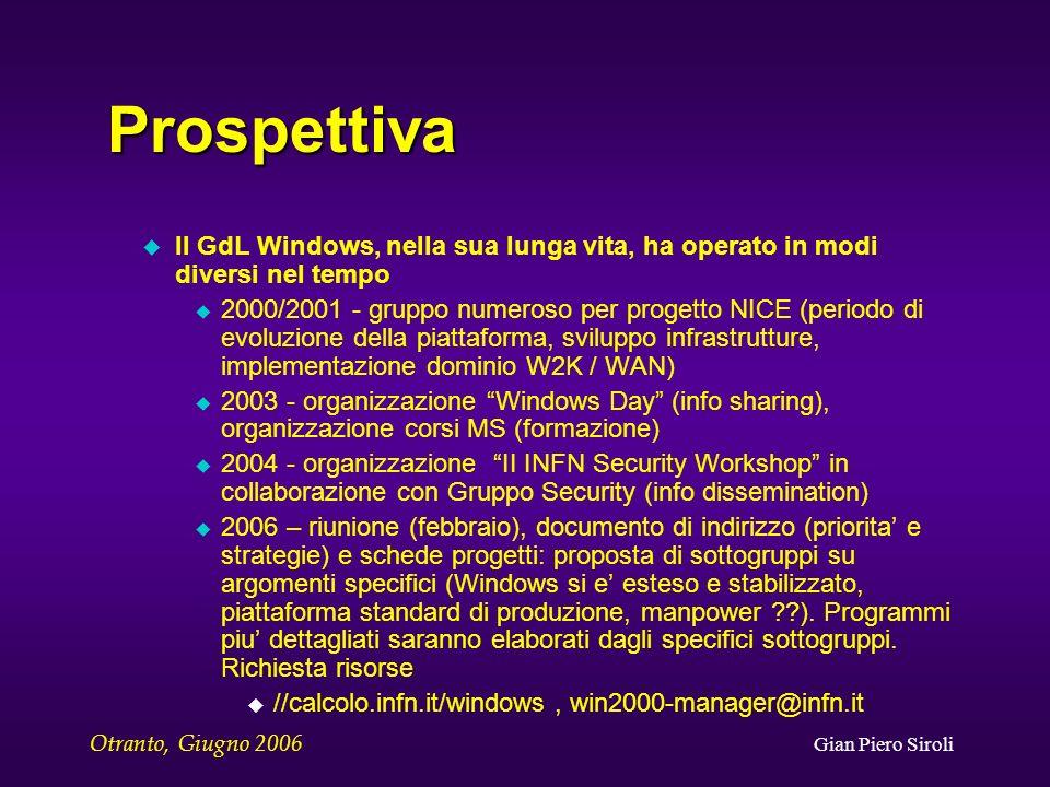 Otranto, Giugno 2006 Gian Piero Siroli Prospettiva u Il GdL Windows, nella sua lunga vita, ha operato in modi diversi nel tempo u 2000/2001 - gruppo numeroso per progetto NICE (periodo di evoluzione della piattaforma, sviluppo infrastrutture, implementazione dominio W2K / WAN) u 2003 - organizzazione Windows Day (info sharing), organizzazione corsi MS (formazione) u 2004 - organizzazione II INFN Security Workshop in collaborazione con Gruppo Security (info dissemination) u 2006 – riunione (febbraio), documento di indirizzo (priorita e strategie) e schede progetti: proposta di sottogruppi su argomenti specifici (Windows si e esteso e stabilizzato, piattaforma standard di produzione, manpower ).