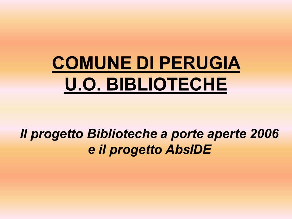 COMUNE DI PERUGIA U.O. BIBLIOTECHE Il progetto Biblioteche a porte aperte 2006 e il progetto AbsIDE