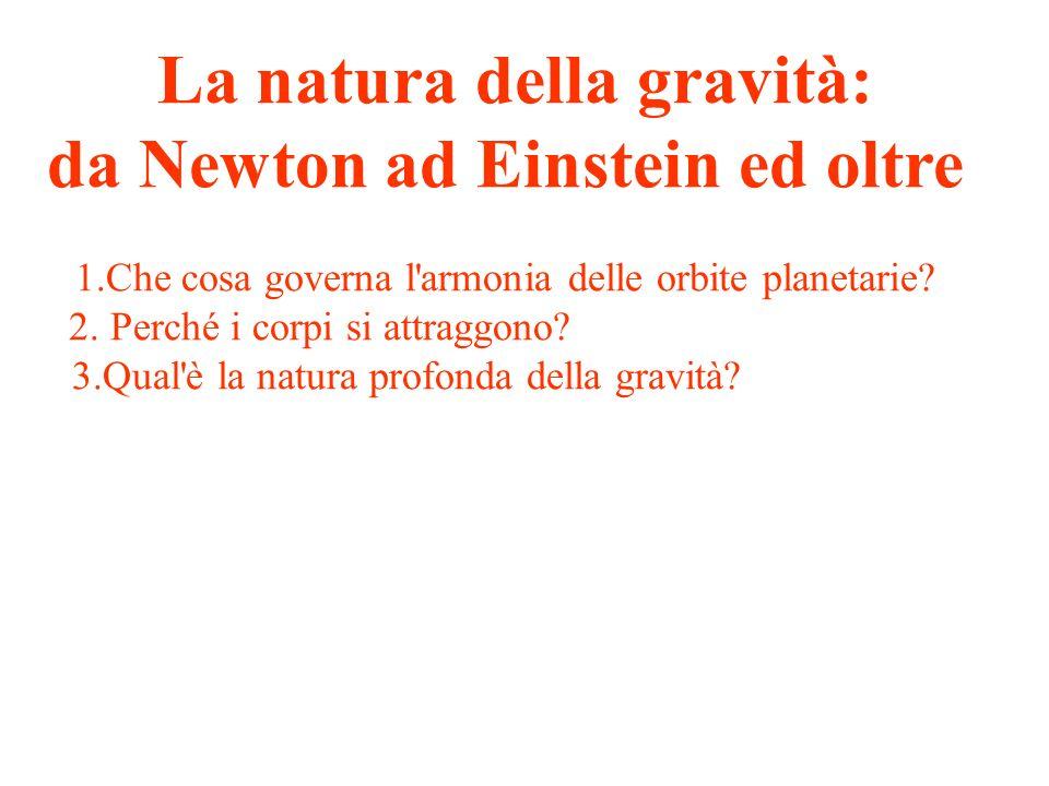 La natura della gravità: da Newton ad Einstein ed oltre 1.Che cosa governa l'armonia delle orbite planetarie? 2. Perché i corpi si attraggono? 3.Qual'