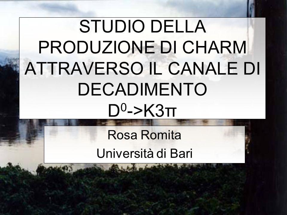 STUDIO DELLA PRODUZIONE DI CHARM ATTRAVERSO IL CANALE DI DECADIMENTO D 0 ->K3π Rosa Romita Università di Bari