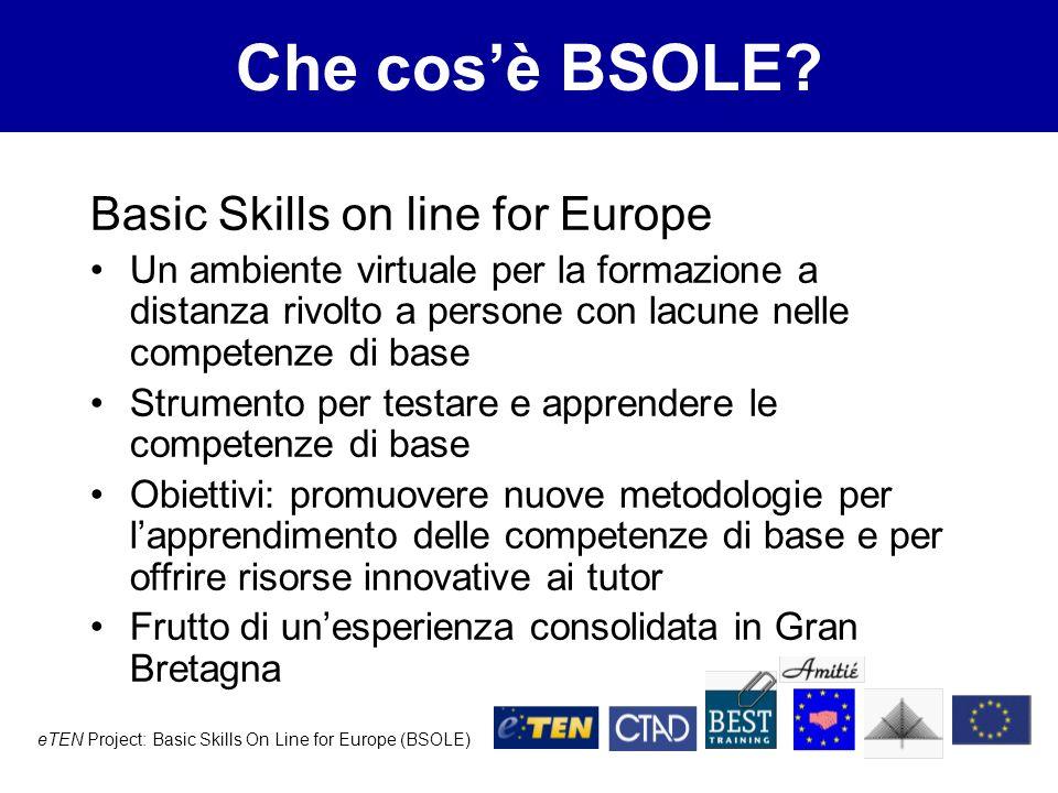 eTEN Project: Basic Skills On Line for Europe (BSOLE) Obiettivi di BSOLE Studio di fattibilità per ladattamento del prodotto in Italia, Austria e Germania Ideazione di una strategia europea per la creazione di materiali pedagogici multilingue rivolti a persone con lacune nelle competenze di base