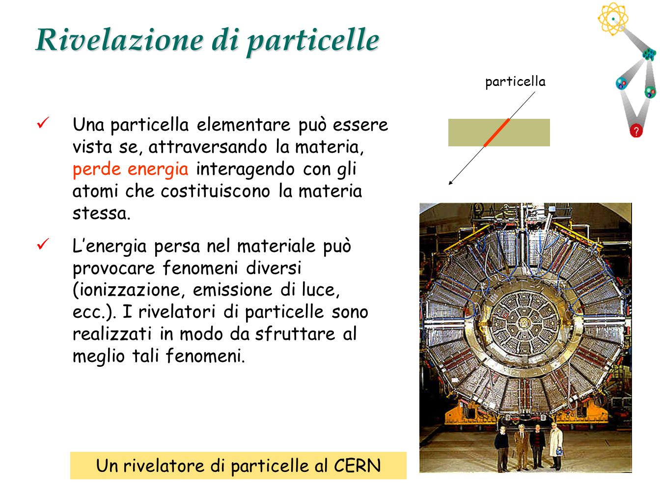 4 Rivelazione di particelle Una particella elementare può essere vista se, attraversando la materia, perde energia interagendo con gli atomi che costi