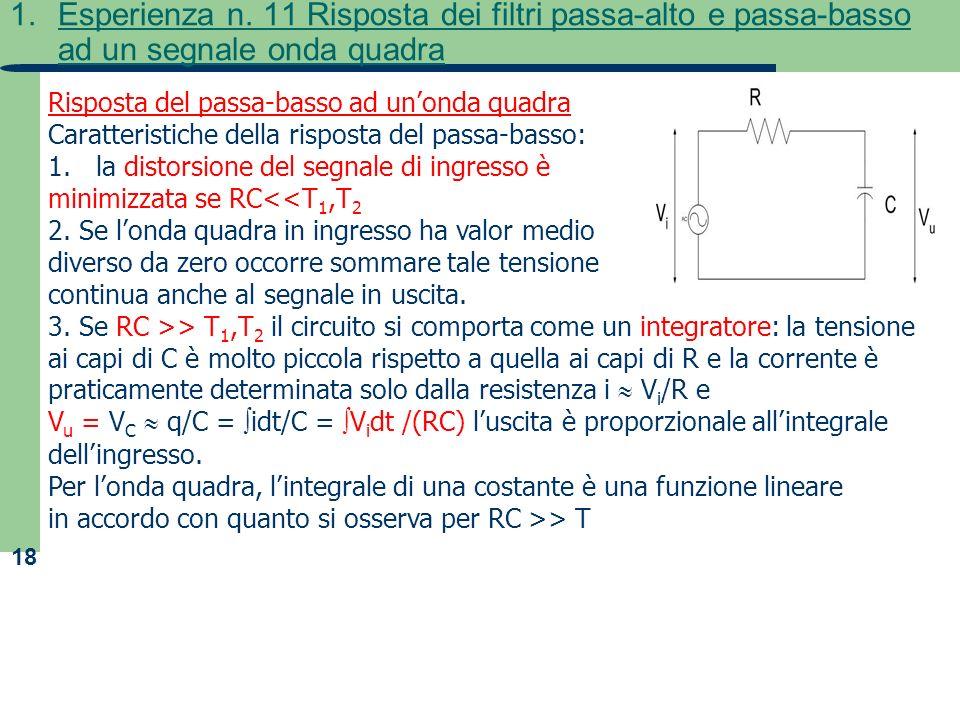 18 1.Esperienza n. 11 Risposta dei filtri passa-alto e passa-basso ad un segnale onda quadra Risposta del passa-basso ad unonda quadra Caratteristiche