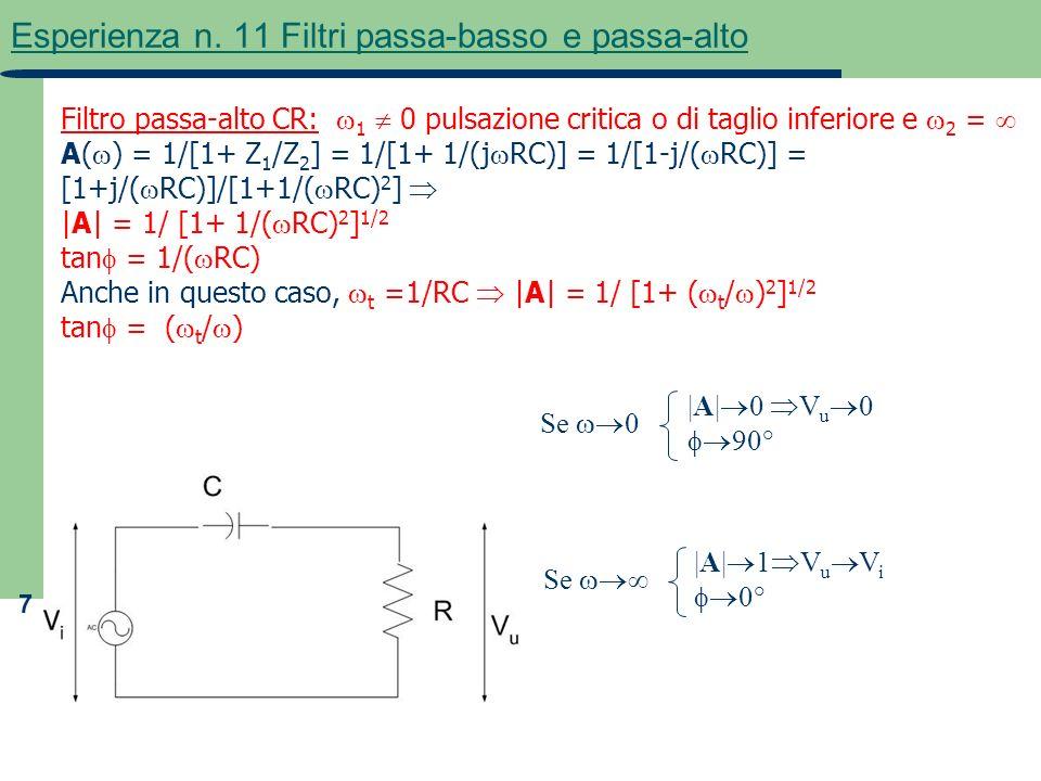 7 Esperienza n. 11 Filtri passa-basso e passa-alto Filtro passa-alto CR: 1 0 pulsazione critica o di taglio inferiore e 2 = A( ) = 1/[1+ Z 1 /Z 2 ] =