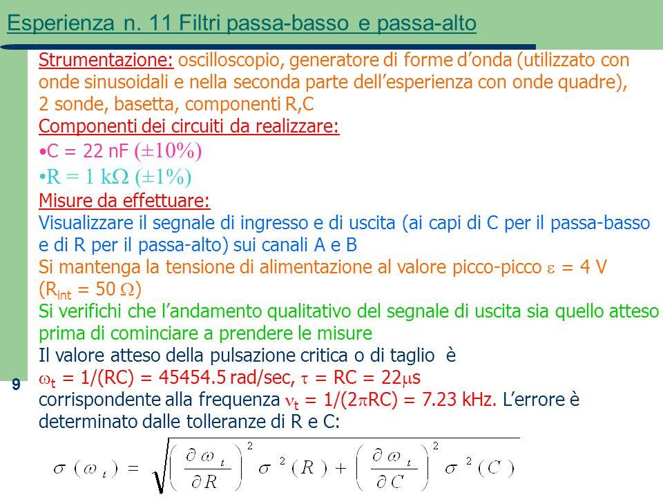 9 Esperienza n. 11 Filtri passa-basso e passa-alto Strumentazione: oscilloscopio, generatore di forme donda (utilizzato con onde sinusoidali e nella s