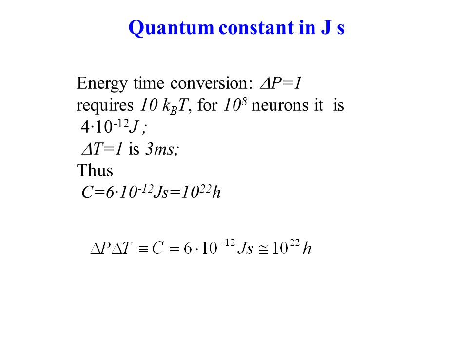 Energy time conversion: P=1 requires 10 k B T, for 10 8 neurons it is 410 -12 J ; T=1 is 3ms; Thus C=610 -12 Js=10 22 h Quantum constant in J s