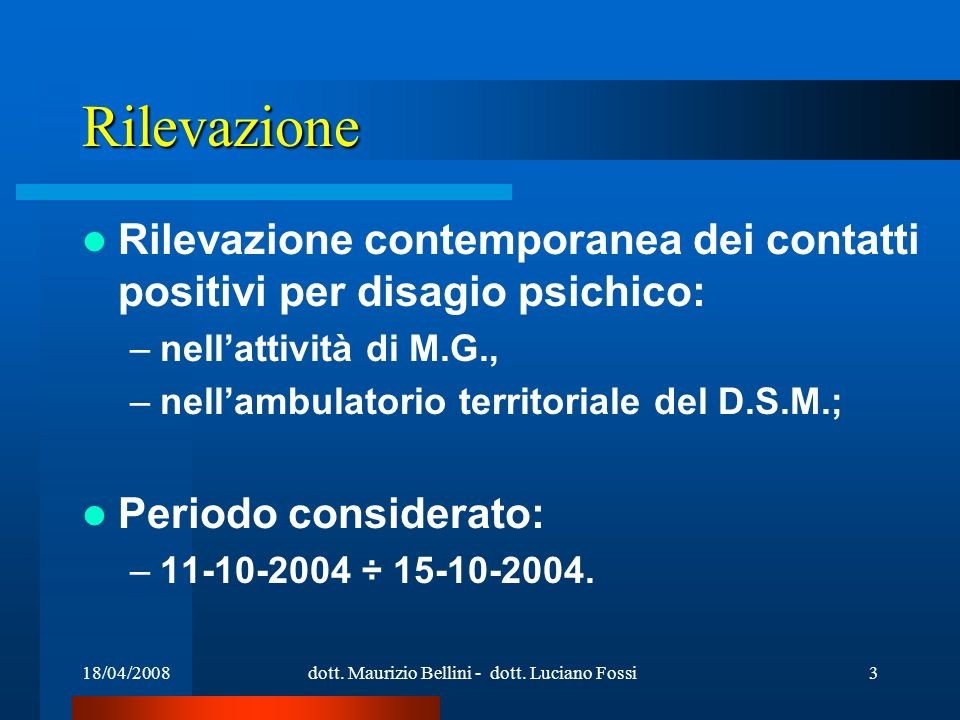 18/04/2008dott. Maurizio Bellini - dott. Luciano Fossi3 Rilevazione Rilevazione contemporanea dei contatti positivi per disagio psichico: –nellattivit