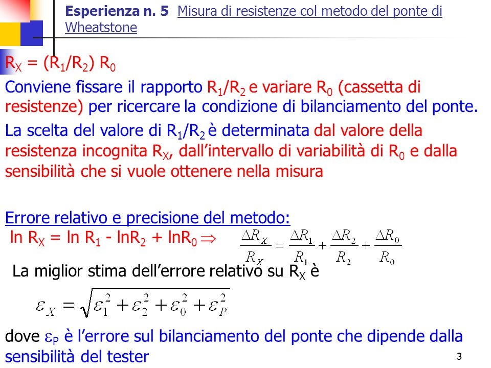 3 Esperienza n. 5 Misura di resistenze col metodo del ponte di Wheatstone R X = (R 1 /R 2 ) R 0 Conviene fissare il rapporto R 1 /R 2 e variare R 0 (c