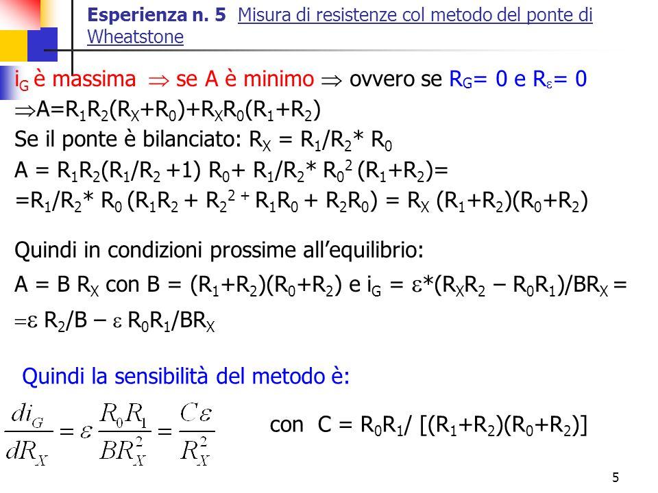 5 Esperienza n. 5 Misura di resistenze col metodo del ponte di Wheatstone i G è massima se A è minimo ovvero se R G = 0 e R = 0 A=R 1 R 2 (R X +R 0 )+