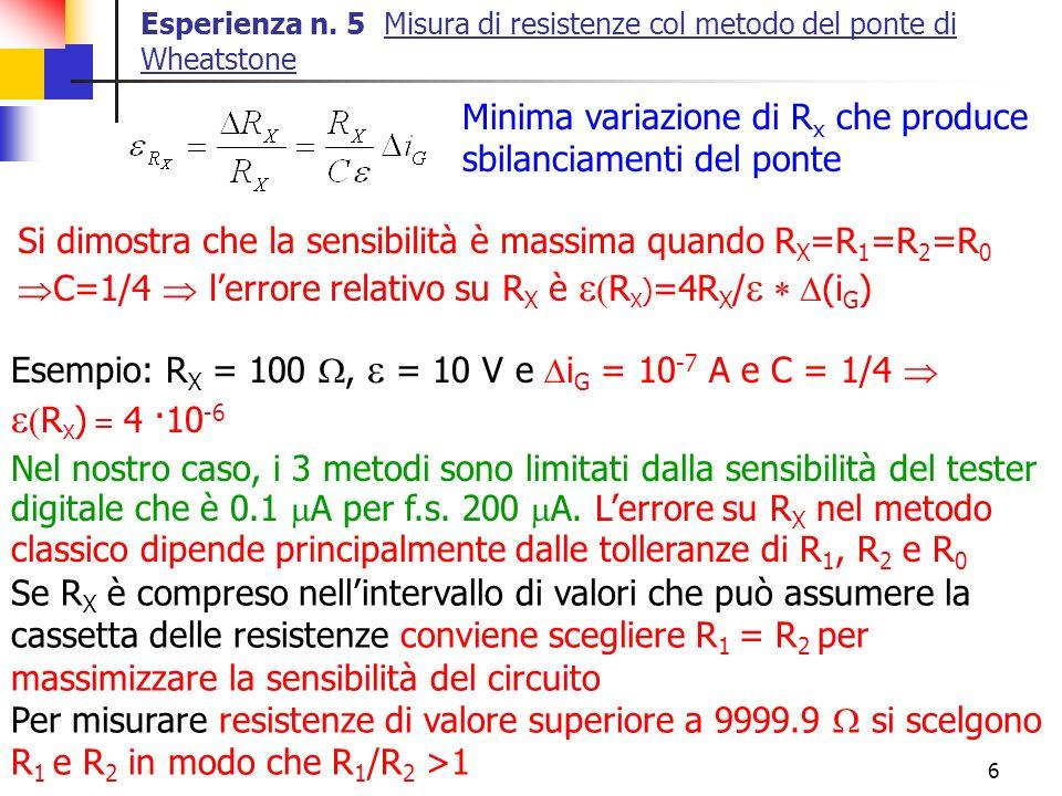 6 Esperienza n. 5 Misura di resistenze col metodo del ponte di Wheatstone Nel nostro caso, i 3 metodi sono limitati dalla sensibilità del tester digit
