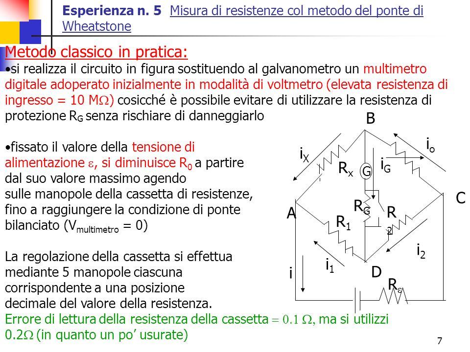 8 Al fine di aumentare la sensibilità dello strumento (senza rischiare di danneggiarlo in quanto la corrente che percorre lo strumento è piccola una volta bilanciato col voltmetro) si utilizza successivamente la modalità amperometro del multimetro (sensibilità di 0.1 A per fondo scala 200 A) al fine di verificare che la corrente nel tester è i G = 0 Si registri il valore di R 0 quando questa condizione è verificata Utilizzare le resistenze di tolleranza 1% (2 da 200, 1 da 20 ) come R 1 e R 2, scegliendo il valore R 1 /R 2 in base al valore presunto di R X rispetto al massimo valore della cassetta di resistenze e cercando di massimizzare, laddove possibile, la sensibilità (R 1 = R 2 ) Inoltre si eseguano 3 misure (solo per il metodo classico) con 3 valori delle tensioni di alimentazione (es.