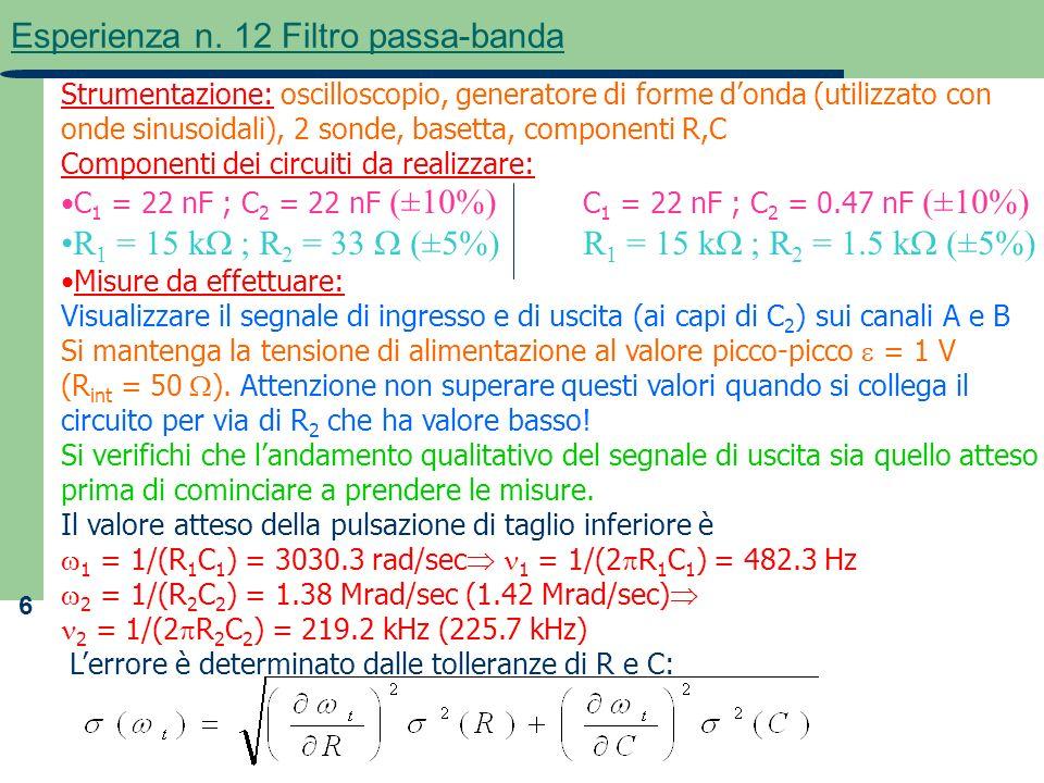 6 Esperienza n. 12 Filtro passa-banda Strumentazione: oscilloscopio, generatore di forme donda (utilizzato con onde sinusoidali), 2 sonde, basetta, co