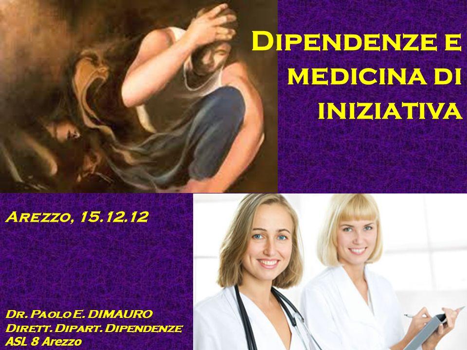 Dipendenze e medicina di iniziativa Dr. Paolo E. DIMAURO Dirett. Dipart. Dipendenze ASL 8 Arezzo Arezzo, 15.12.12
