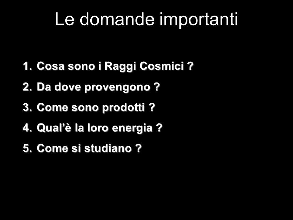 Le domande importanti 1. Cosa sono i Raggi Cosmici ? 2. Da dove provengono ? 3. Come sono prodotti ? 4. Qualè la loro energia ? 5. Come si studiano ?