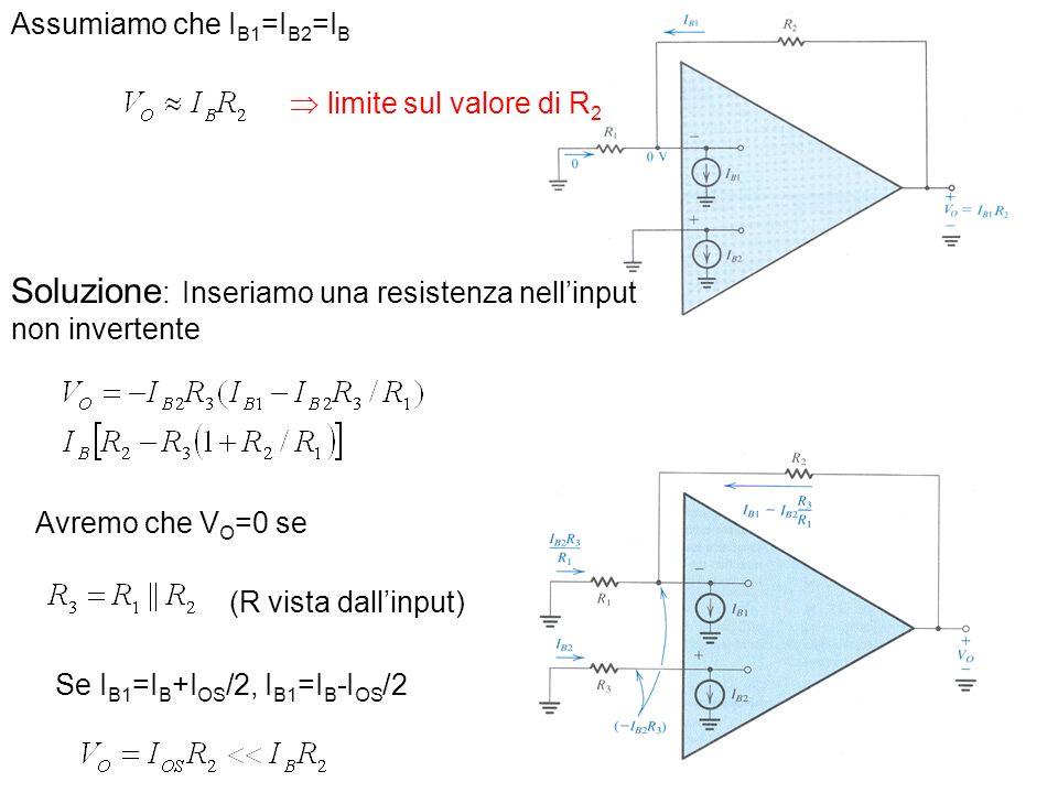 Assumiamo che I B1 =I B2 =I B Se I B1 =I B +I OS /2, I B1 =I B -I OS /2 Soluzione : Inseriamo una resistenza nellinput non invertente Avremo che V O =