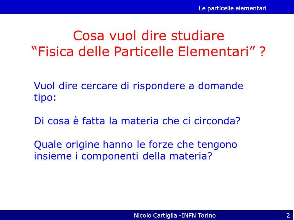 Le particelle elementari Nicolo Cartiglia -INFN Torino2 Cosa vuol dire studiare Fisica delle Particelle Elementari ? Vuol dire cercare di rispondere a