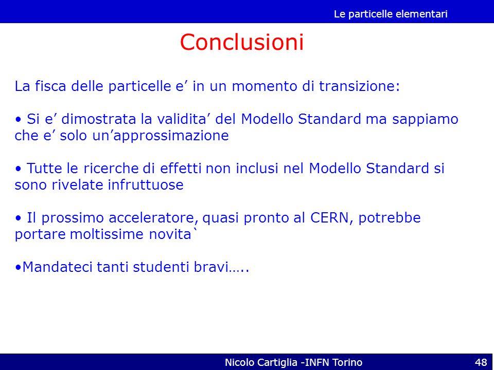 Le particelle elementari Nicolo Cartiglia -INFN Torino48 Conclusioni La fisca delle particelle e in un momento di transizione: Si e dimostrata la vali