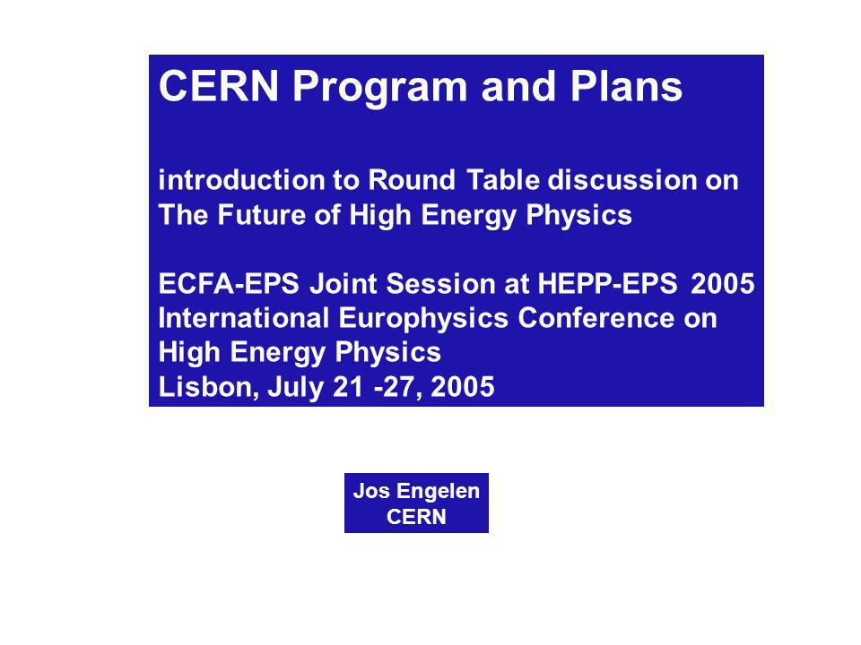 CERN Program and Plans introduction to Round Table discussion on The Future of High Energy Physics ECFA-EPS Joint Session at HEPP-EPS 2005 International Europhysics Conference on High Energy Physics Lisbon, July 21 -27, 2005 Jos Engelen CERN