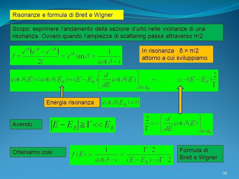 34 Risonanze e formula di Breit e Wigner Scopo: esprimere landamento della sezione durto nelle vicinanze di una risonanza. Ovvero quando lampiezza di