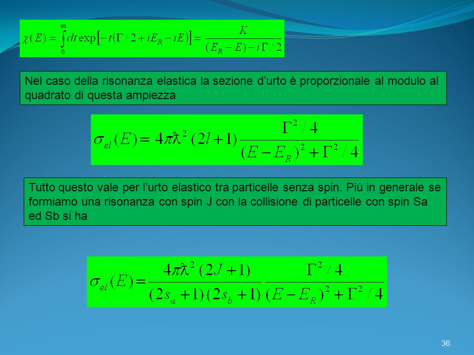 36 Nel caso della risonanza elastica la sezione durto è proporzionale al modulo al quadrato di questa ampiezza Tutto questo vale per lurto elastico tr