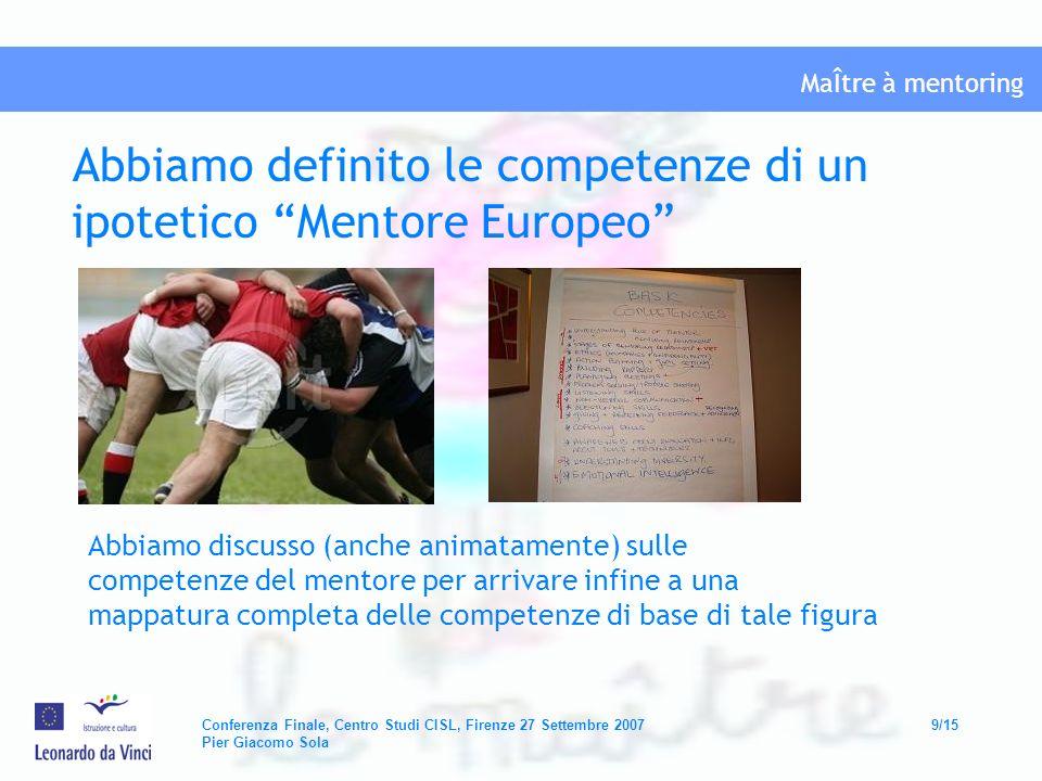 MaÎtre à mentoring Conferenza Finale, Centro Studi CISL, Firenze 27 Settembre 200710/15 Pier Giacomo Sola Abbiamo realizzato uno studio sui fabbisogni formativi del mentore nei settori della formazione professionale, educazione e lavoro