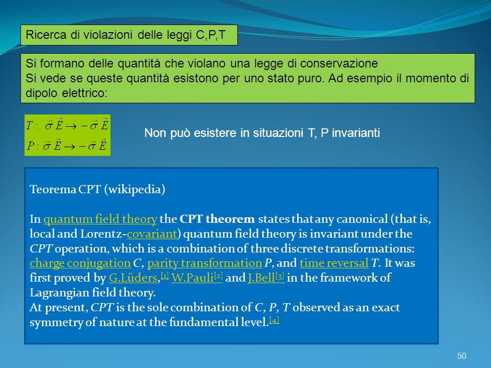 Ricerca di violazioni delle leggi C,P,T Teorema CPT (wikipedia) In quantum field theory the CPT theorem states that any canonical (that is, local and Lorentz-covariant) quantum field theory is invariant under the CPT operation, which is a combination of three discrete transformations: charge conjugation C, parity transformation P, and time reversal T.