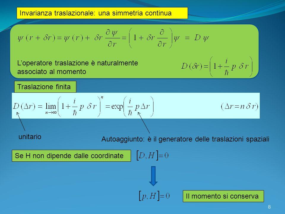 Invarianza rotazionale: una simmetria continua Loperatore rotazione è naturalmente associato al momento angolare Rotazione finita Operatore momento angolare attorno asse z (angolo phi) unitario Autoaggiunto: è il generatore delle rotazioni Se H non dipende dallangolo di rotazione φ attorno allasse z Il momento angolare si conserva 9
