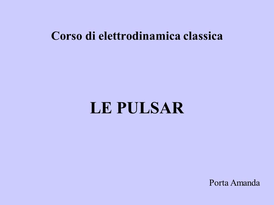 Conclusioni: Le pulsar: Sono stelle di neutroni in rapida rotazione con unelevato campo magnetico e asse di rotazione disallineato rispetto allasse del momento magnetico.