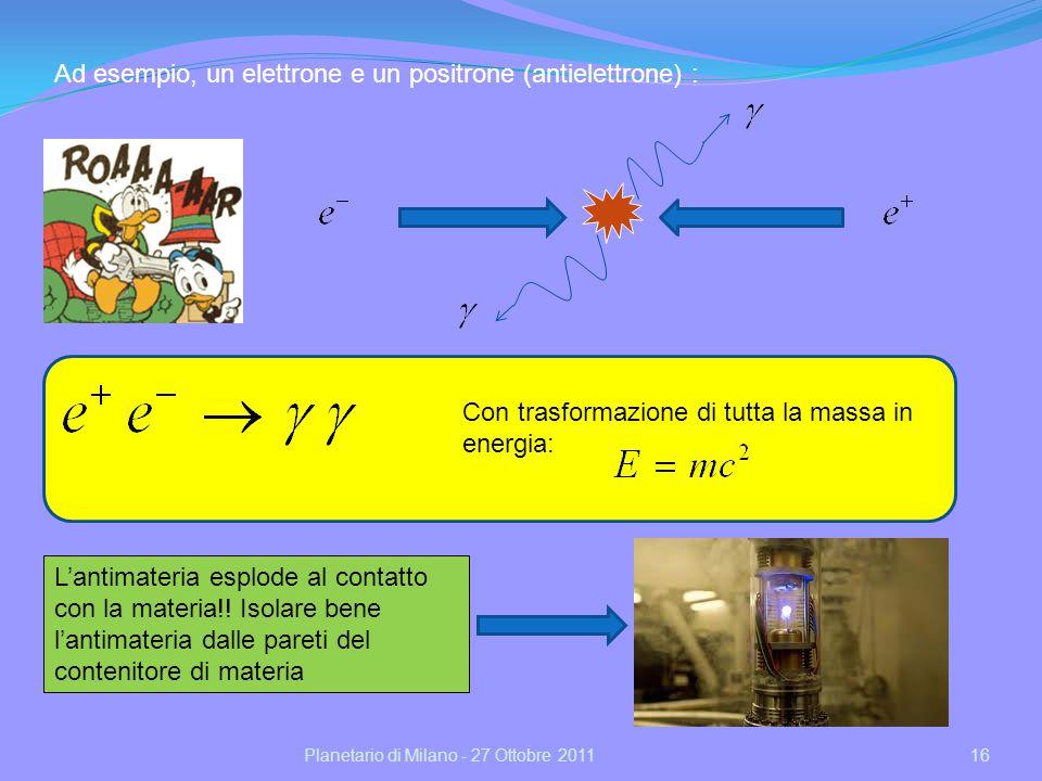 16Planetario di Milano - 27 Ottobre 2011 Ad esempio, un elettrone e un positrone (antielettrone) : Con trasformazione di tutta la massa in energia: Lantimateria esplode al contatto con la materia!.