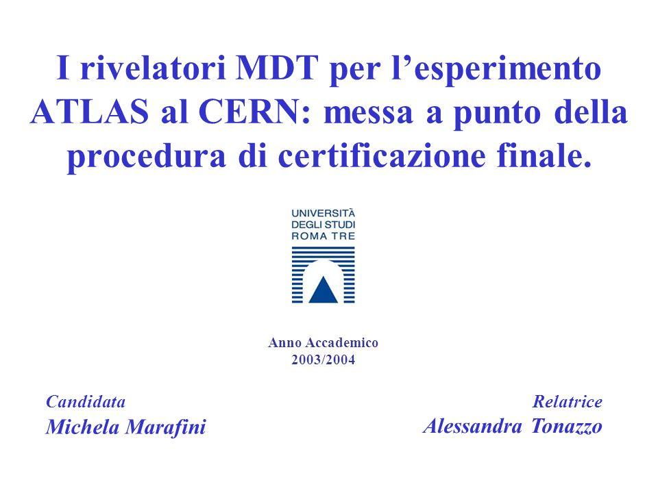 I rivelatori MDT per lesperimento ATLAS al CERN: messa a punto della procedura di certificazione finale. Candidata Michela Marafini Relatrice Alessand